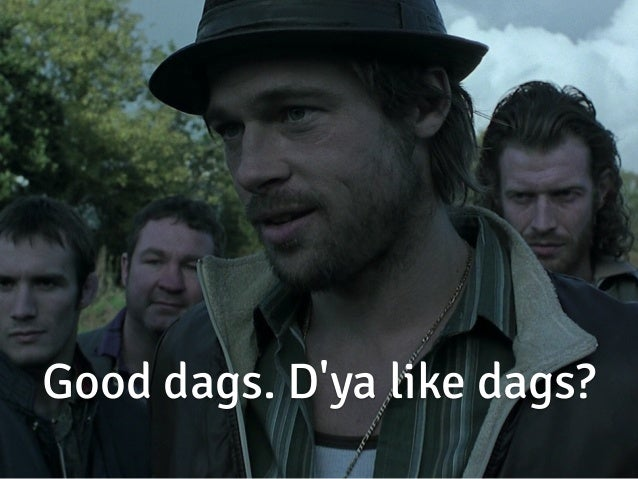 Good dags. D'ya like dags?